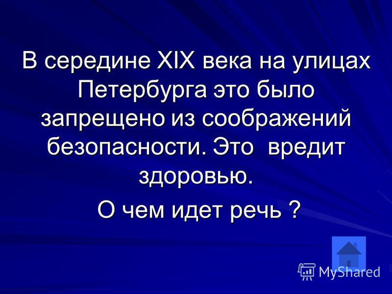 В середине XIX века на улицах Петербурга это было запрещено из соображений безопасности. Это вредит здоровью. О чем идет речь ? О чем идет речь ?