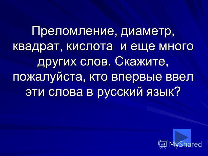 Преломление, диаметр, квадрат, кислота и еще много других слов. Скажите, пожалуйста, кто впервые ввел эти слова в русский язык?