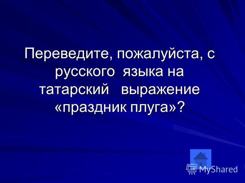 Переведите, пожалуйста, с русского языка на татарский выражение «праздник плуга»?
