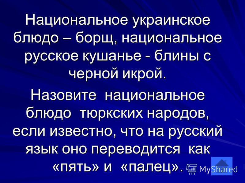 Национальное украинское блюдо – борщ, национальное русское кушанье - блины с черной икрой. Назовите национальное блюдо тюркских народов, если известно, что на русский язык оно переводится как «пять» и «палец».