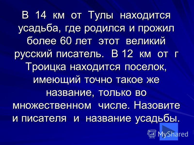 В 14 км от Тулы находится усадьба, где родился и прожил более 60 лет этот великий русский писатель. В 12 км от г Троицка находится поселок, имеющий точно такое же название, только во множественном числе. Назовите и писателя и название усадьбы.