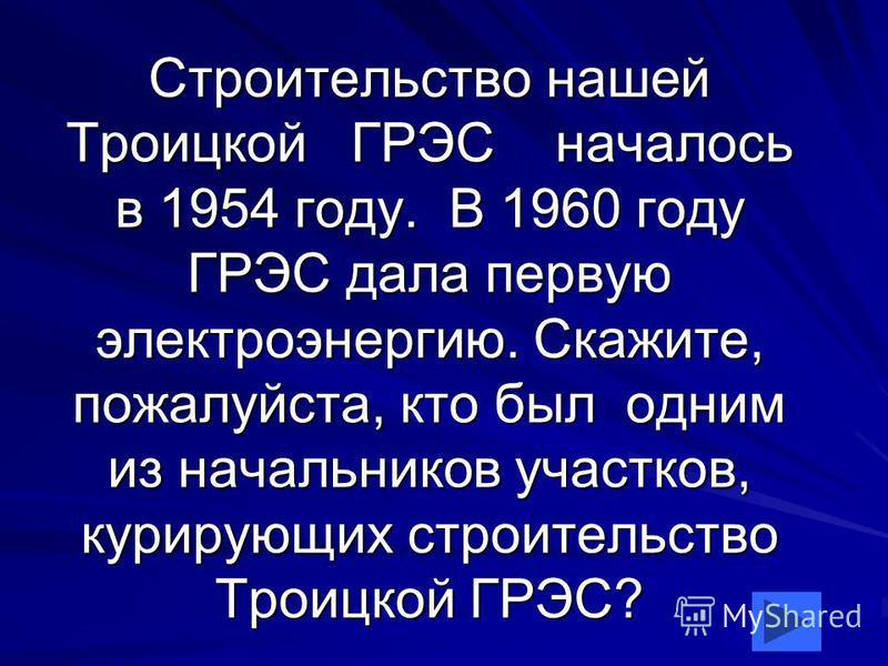 Строительство нашей Троицкой ГРЭС началось в 1954 году. В 1960 году ГРЭС дала первую электроэнергию. Скажите, пожалуйста, кто был одним из начальников участков, курирующих строительство Троицкой ГРЭС?
