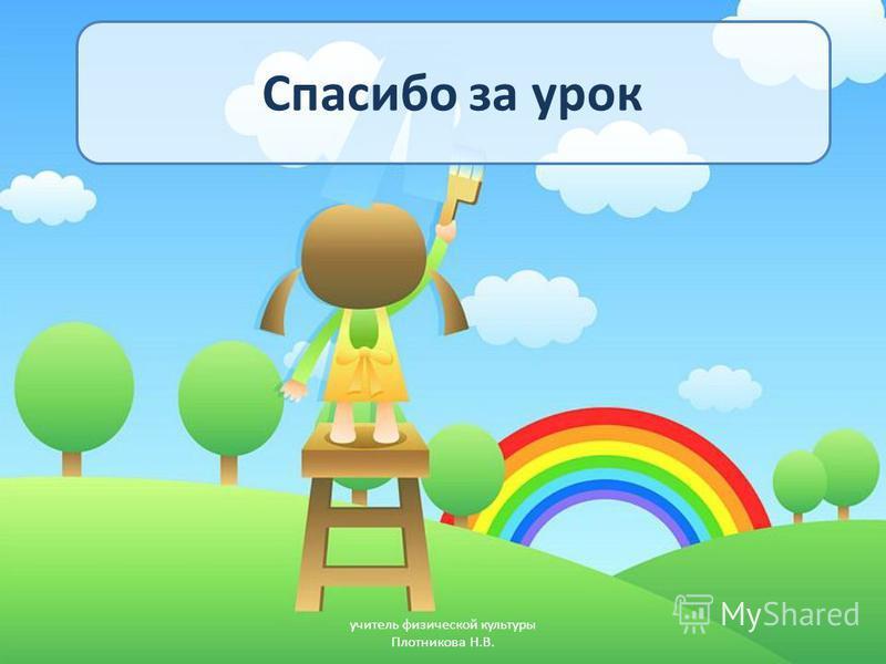 Спасибо за урок учитель физической культуры Плотникова Н.В.