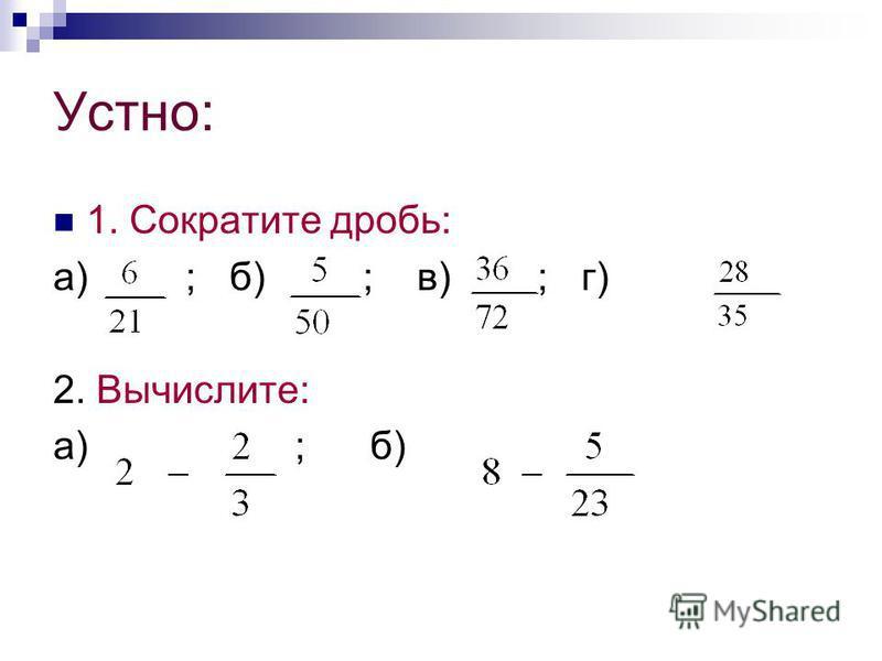 Устно: 1. Сократите дробь: а) ; б) ; в) ; г) 2. Вычислите: а) ; б)