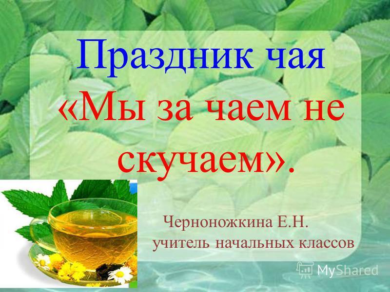 Черноножкина Е.Н. учитель начальных классов Праздник чая «Мы за чаем не скучаем».
