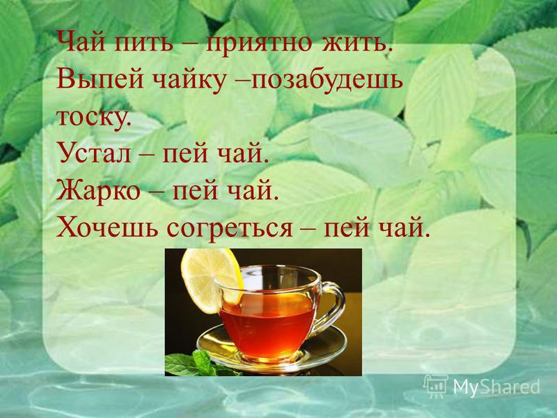 Чай пить – приятно жить. Выпей чайку –позабудешь тоску. Устал – пей чай. Жарко – пей чай. Хочешь согреться – пей чай.