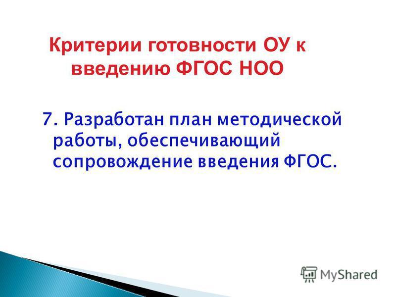 7. Разработан план методической работы, обеспечивающий сопровождение введения ФГОС. Критерии готовности ОУ к введению ФГОС НОО