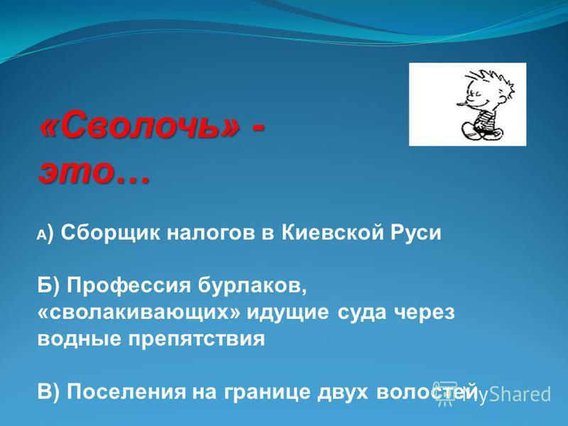 «Сволочь» - это… А ) Сборщик налогов в Киевской Руси Б) Профессия бурлаков, «сволакивающих» идущие суда через водные препятствия В) Поселения на границе двух волостей