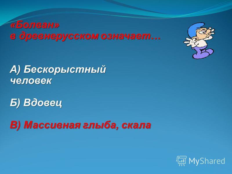 «Болван» в древнерусском означает… А) Бескорыстный человек Б) Вдовец В) Массивная глыба, скала