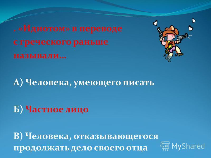 . «Идиотом» в переводе с греческого раньше называли… А) Человека, умеющего писать Б) Частное лицо В) Человека, отказывающегося продолжать дело своего отца