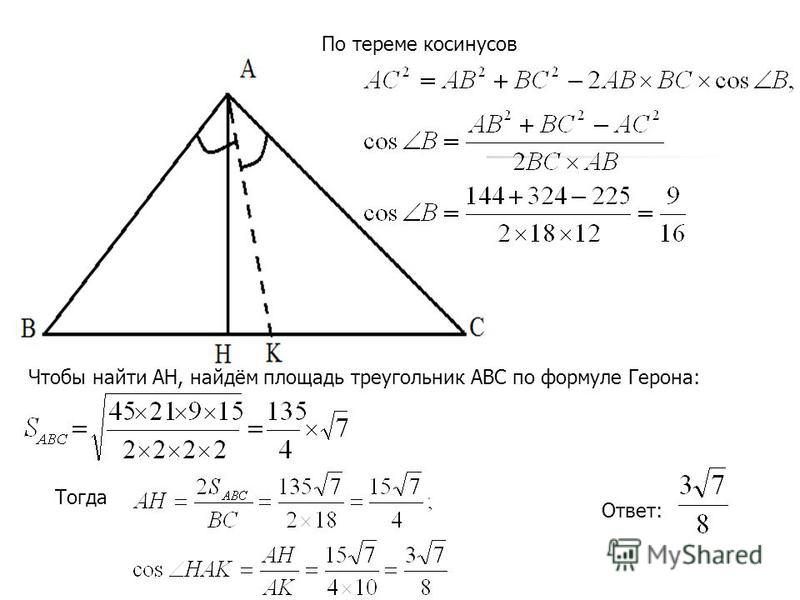 По тереме косинусов Чтобы найти АН, найдём площадь треугольник АВС по формуле Герона: Тогда Ответ: