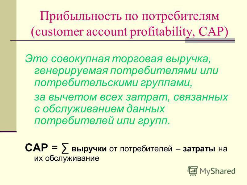Прибыльность по потребителям (customer account profitability, CAP) Это совокупная торговая выручка, генерируемая потребителями или потребительскими группами, за вычетом всех затрат, связанных с обслуживанием данных потребителей или групп. CAP = выруч