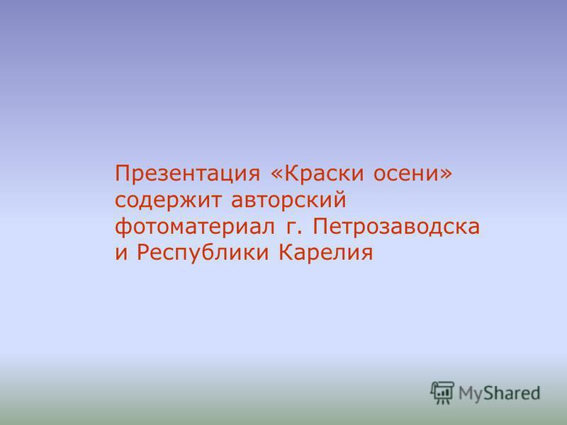 Презентация «Краски осени» содержит авторский фотоматериал г. Петрозаводска и Республики Карелия