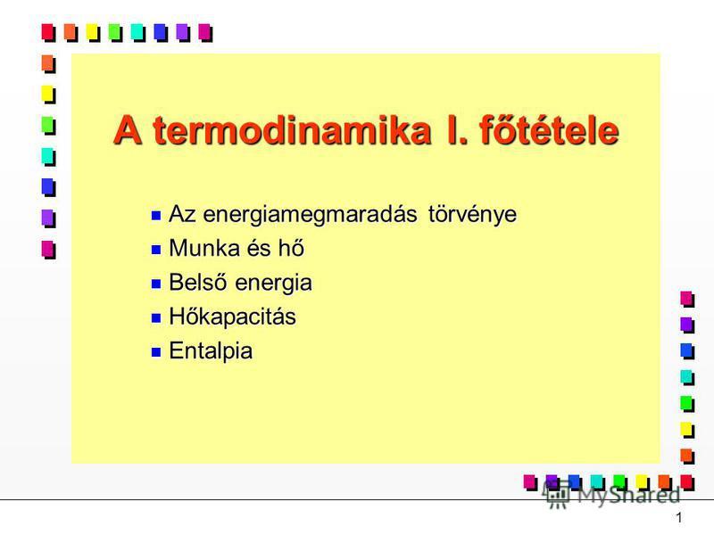 1 A termodinamika I. főtétele n Az energiamegmaradás törvénye n Munka és hő n Belső energia n Hőkapacitás n Entalpia