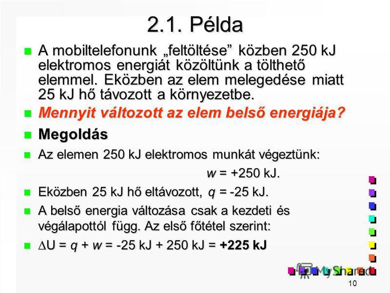 10 2.1. Példa n A mobiltelefonunk feltöltése közben 250 kJ elektromos energiát közöltünk a tölthető elemmel. Eközben az elem melegedése miatt 25 kJ hő távozott a környezetbe. n Mennyit változott az elem belső energiája? n Megoldás n Az elemen 250 kJ
