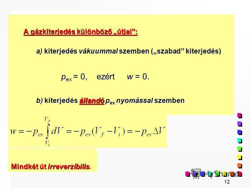 12 A gázkiterjedés különböző útjai: a) kiterjedés vákuummal szemben (szabad kiterjedés) p ex = 0, ezért w = 0. b) kiterjedés állandó p ex nyomással szemben b) kiterjedés állandó p ex nyomással szemben Mindkét út irreverzíbilis Mindkét út irreverzíbil