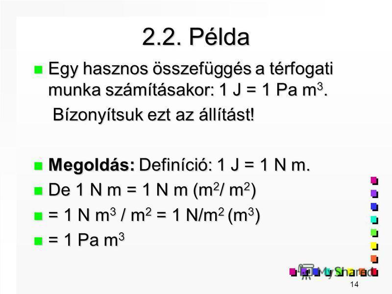 14 2.2. Példa n Egy hasznos összefüggés a térfogati munka számításakor: 1 J = 1 Pa m 3. Bízonyítsuk ezt az állítást! Bízonyítsuk ezt az állítást! n Megoldás: Definíció: 1 J = 1 N m. n De 1 N m = 1 N m (m 2 / m 2 ) n = 1 N m 3 / m 2 = 1 N/m 2 (m 3 ) n
