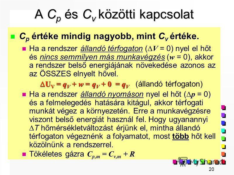 20 A C p és C v közötti kapcsolat n C p értéke mindig nagyobb, mint C v értéke. Ha a rendszer állandó térfogaton ( V = 0) nyel el hőt és nincs semmilyen más munkavégzés ( w = 0), akkor a rendszer belső energiájának növekedése azonos az az ÖSSZES elny