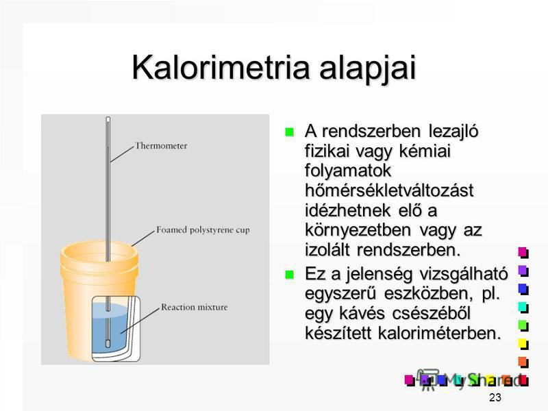 23 Kalorimetria alapjai n A rendszerben lezajló fizikai vagy kémiai folyamatok hőmérsékletváltozást idézhetnek elő a környezetben vagy az izolált rendszerben. n Ez a jelenség vizsgálható egyszerű eszközben, pl. egy kávés csészéből készített kalorimét