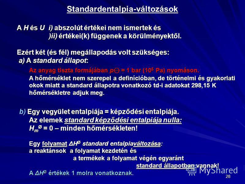 28 Standardentalpia-változások A H és U i) abszolút értékei nem ismertek és )ii) értékei(k) függenek a körülményektől. Ezért két (és fél) megállapodás volt szükséges: a) A standard állapot: a) A standard állapot: Az anyag tiszta formájában p = 1 bar