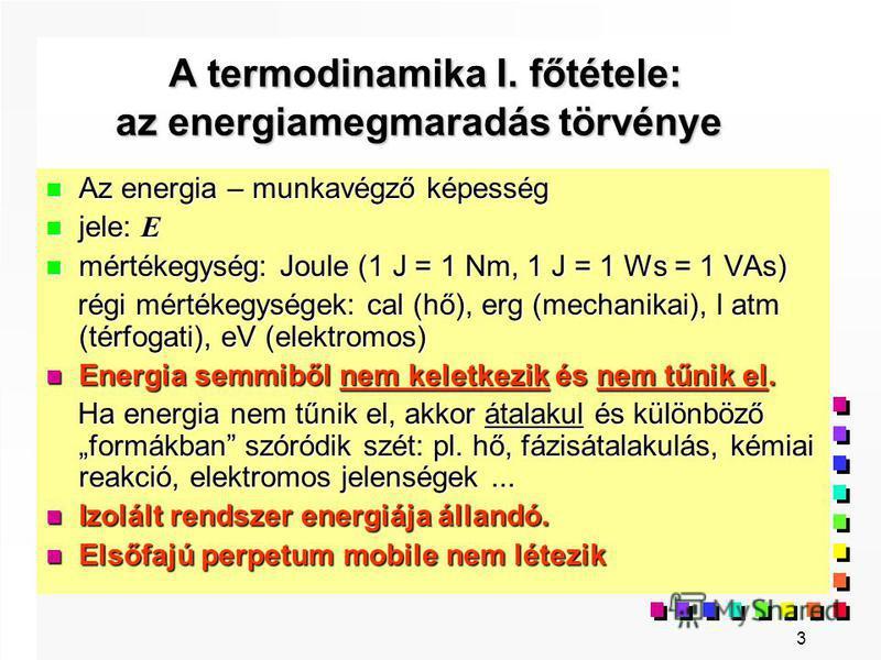 3 A termodinamika I. főtétele: az energiamegmaradás törvénye A termodinamika I. főtétele: az energiamegmaradás törvénye n Az energia – munkavégző képesség jele: E jele: E n mértékegység: Joule (1 J = 1 Nm, 1 J = 1 Ws = 1 VAs) régi mértékegységek: cal