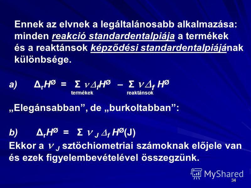34 Ennek az elvnek a legáltalánosabb alkalmazása: minden reakció standardentalpiája a termékek és a reaktánsok képződési standardentalpiájának különbsége. a) Δ r H Ø = Σ f H Ø – Σ f H Ø termékek reaktánsok Elegánsabban, de burkoltabban: b) Δ r H Ø =