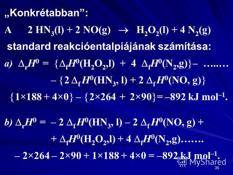 35 Konkrétabban: A 2 HN 3 (l) + 2 NO(g) H 2 O 2 (l) + 4 N 2 (g) standard reakcióentalpiájának számítása: a) r H = f H (H 2 O 2,l) + 4 f H (N 2,g) – …..… – 2 f H (HN 3, l) + 2 f H (NO, g) 1×188 + 4×0 – 2×264 + 2×90 = –892 kJ mol –1. b) r H = – 2 f H (