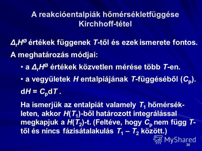 38 A reakcióentalpiák hőmérsékletfüggése Kirchhoff-tétel Δ r H Ø értékek függenek T-től és ezek ismerete fontos. A meghatározás módjai: a Δ r H Ø értékek közvetlen mérése több T-en. a vegyületek H entalpiájának T-függéséből (C p ). dH = C p dT. Ha is