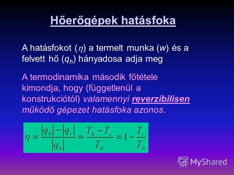 54 Hőerőgépek hatásfoka A hatásfokot ( ) a termelt munka (w) és a felvett hő (q h ) hányadosa adja meg A termodinamika második főtétele kimondja, hogy (függetlenül a konstrukciótól) valamennyi reverzíbilisen működő gépezet hatásfoka azonos.