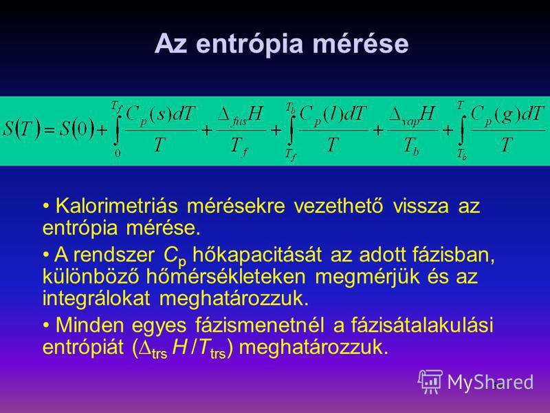 59 Az entrópia mérése Kalorimetriás mérésekre vezethető vissza az entrópia mérése. A rendszer C p hőkapacitását az adott fázisban, különböző hőmérsékleteken megmérjük és az integrálokat meghatározzuk. Minden egyes fázismenetnél a fázisátalakulási ent