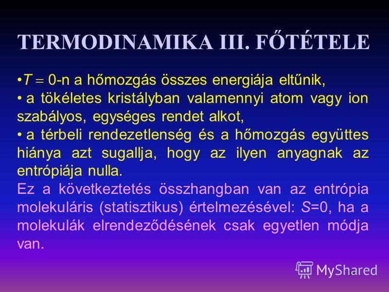 61 TERMODINAMIKA III. FŐTÉTELE T 0-n a hőmozgás összes energiája eltűnik, a tökéletes kristályban valamennyi atom vagy ion szabályos, egységes rendet alkot, a térbeli rendezetlenség és a hőmozgás együttes hiánya azt sugallja, hogy az ilyen anyagnak a