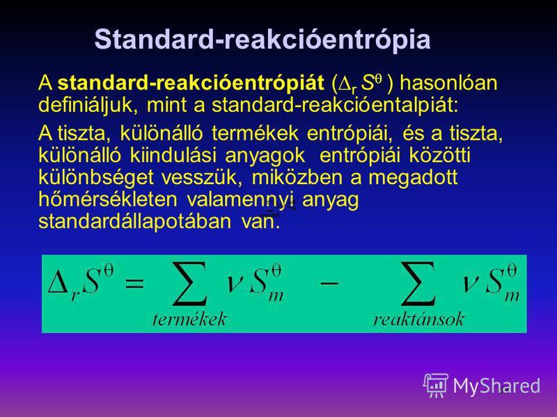 63 A standard-reakcióentrópiát ( r S ) hasonlóan definiáljuk, mint a standard-reakcióentalpiát: A tiszta, különálló termékek entrópiái, és a tiszta, különálló kiindulási anyagok entrópiái közötti különbséget vesszük, miközben a megadott hőmérsékleten