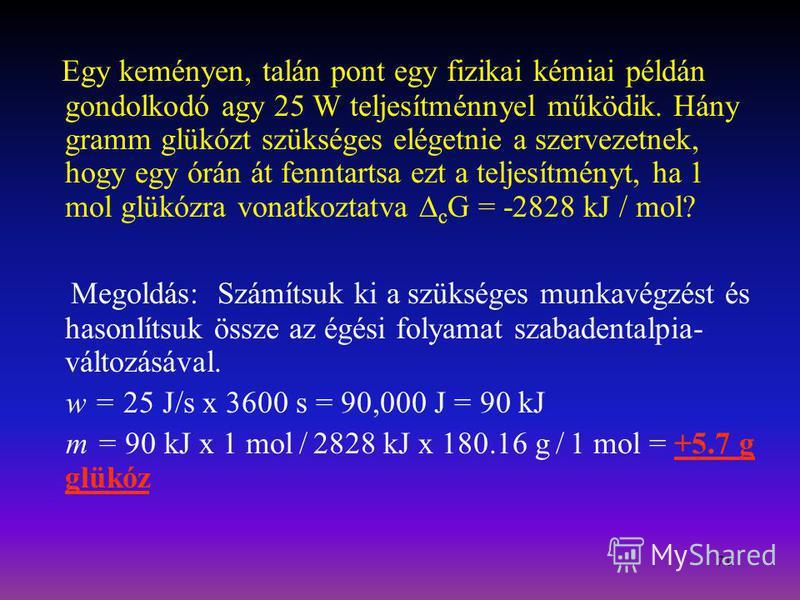 71 Egy keményen, talán pont egy fizikai kémiai példán gondolkodó agy 25 W teljesítménnyel működik. Hány gramm glükózt szükséges elégetnie a szervezetnek, hogy egy órán át fenntartsa ezt a teljesítményt, ha 1 mol glükózra vonatkoztatva c G = -2828 kJ