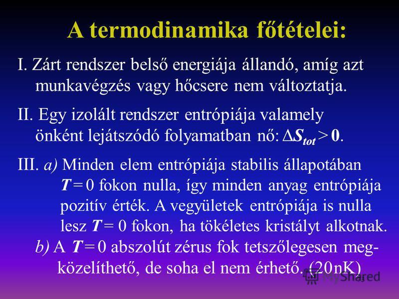 73 A termodinamika főtételei: I. Zárt rendszer belső energiája állandó, amíg azt munkavégzés vagy hőcsere nem változtatja. II. Egy izolált rendszer entrópiája valamely önként lejátszódó folyamatban nő:ΔS tot > 0. III. a) Minden elem entrópiája stabil