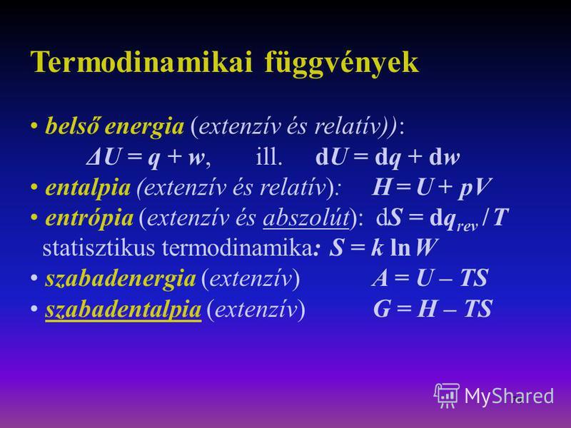 74 Termodinamikai függvények belső energia (extenzív és relatív)): ΔU = q + w, ill. dU = dq + dw entalpia (extenzív és relatív):H = U + pV entrópia (extenzív és abszolút): dS = dq rev / T statisztikus termodinamika: S = k ln W szabadenergia (extenzív