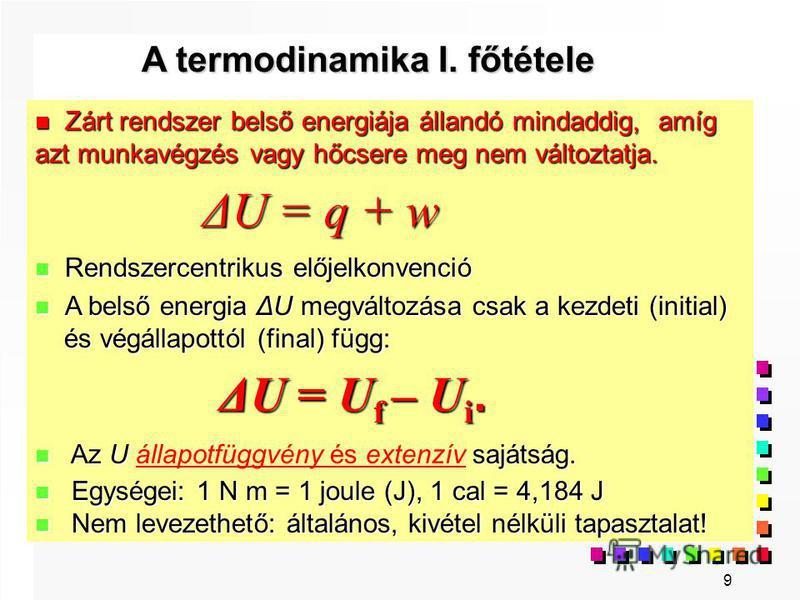 9 Zárt rendszer belső energiája állandó mindaddig, amíg azt munkavégzés vagy hőcsere meg nem változtatja. Zárt rendszer belső energiája állandó mindaddig, amíg azt munkavégzés vagy hőcsere meg nem változtatja. ΔU = q + w ΔU = q + w Rendszercentrikus