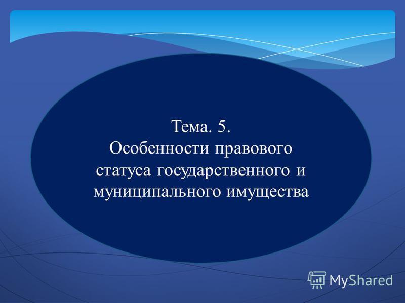 Тема. 5. Особенности правового статуса государственного и муниципального имущества