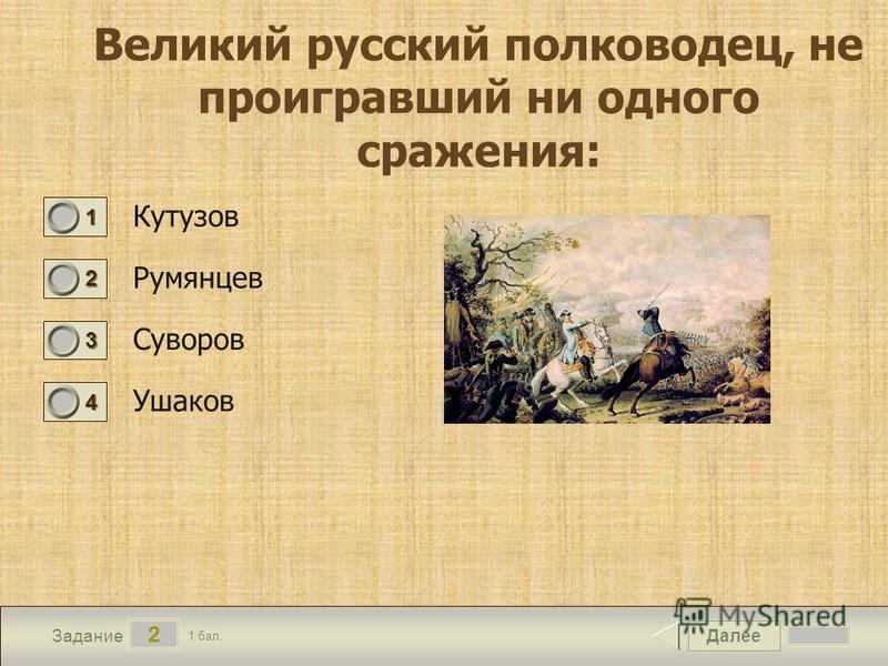 Далее 2 Задание 1 бал. 1111 2222 3333 4444 Кутузов Румянцев Суворов Ушаков Великий русский полководец, не проигравший ни одного сражения: