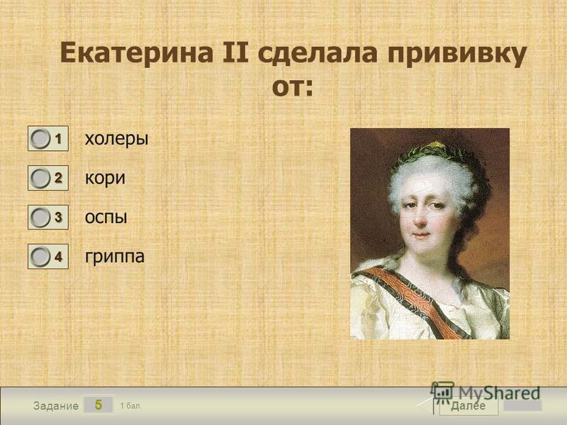 Далее 5 Задание 1 бал. 1111 2222 3333 4444 Екатерина II сделала прививку от: холеры кори оспы гриппа
