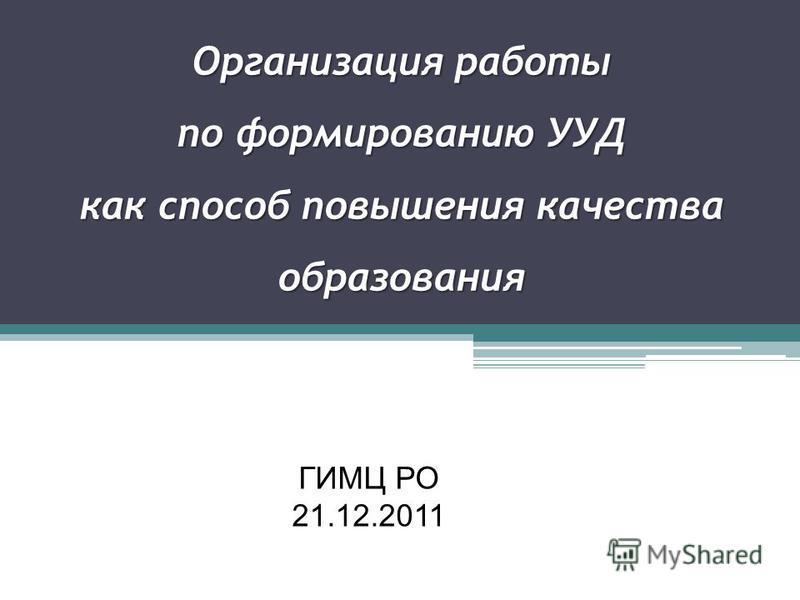 Организация работы по формированию УУД как способ повышения качества образования ГИМЦ РО 21.12.2011