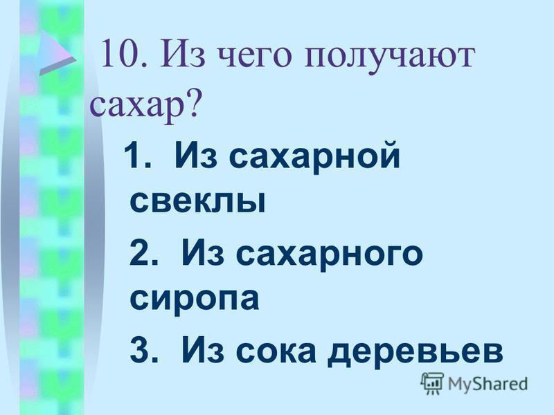 10. Из чего получают сахар? 1. Из сахарной свеклы 2. Из сахарного сиропа 3. Из сока деревьев