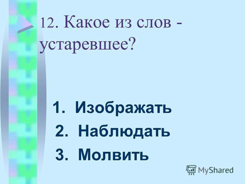 12. Какое из слов - устаревшее? 1. Изображать 2. Наблюдать 3. Молвить