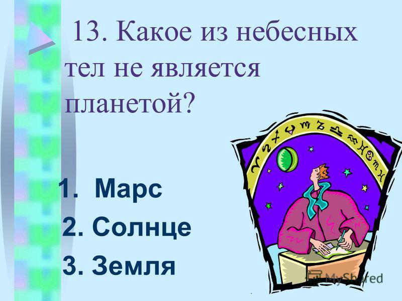 13. Какое из небесных тел не является планетой? 1. Марс 2. Солнце 3. Земля.