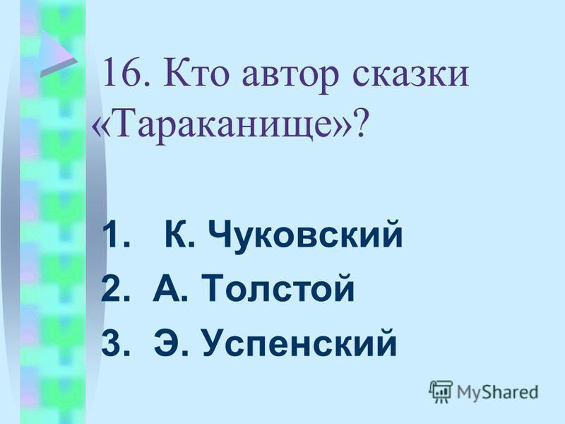 16. Кто автор сказки «Тараканище»? 1. К. Чуковский 2. А. Толстой 3. Э. Успенский
