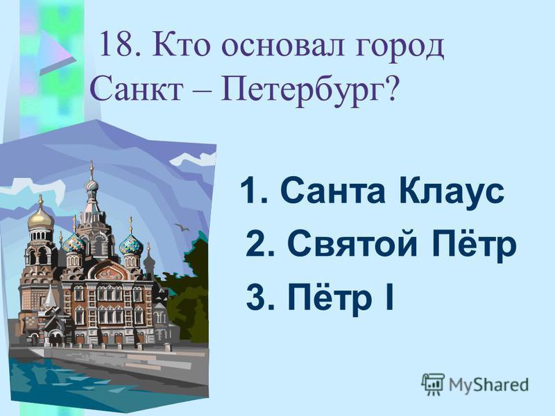 18. Кто основал город Санкт – Петербург? 1. Санта Клаус 2. Святой Пётр 3. Пётр I
