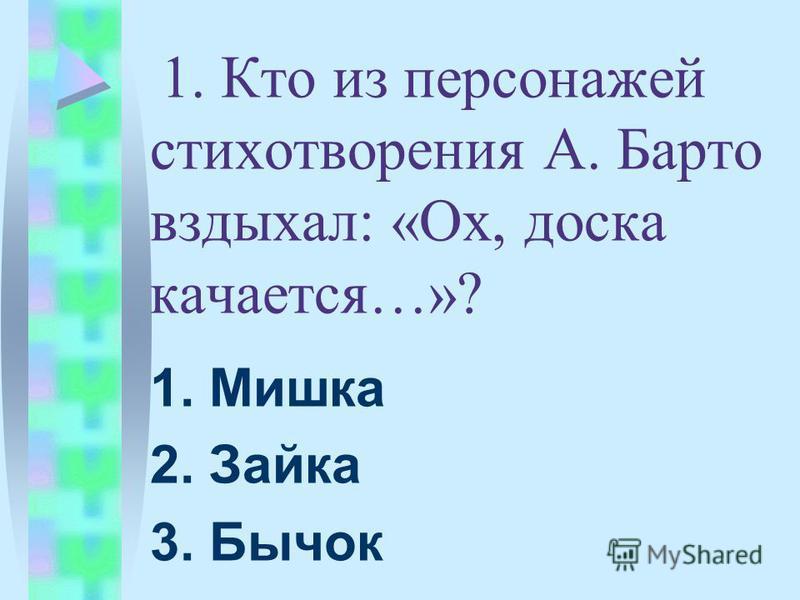1. Кто из персонажей стихотворения А. Барто вздыхал: «Ох, доска качается…»? 1. Мишка 2. Зайка 3. Бычок