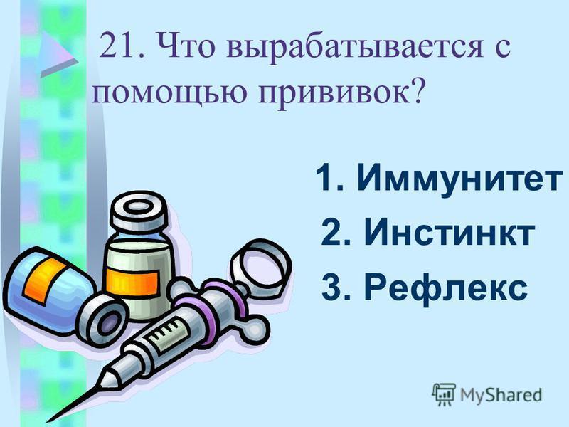 21. Что вырабатывается с помощью прививок? 1. Иммунитет 2. Инстинкт 3. Рефлекс