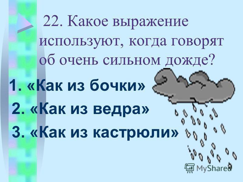 22. Какое выражение используют, когда говорят об очень сильном дожде? 1. «Как из бочки» 2. «Как из ведра» 3. «Как из кастрюли»