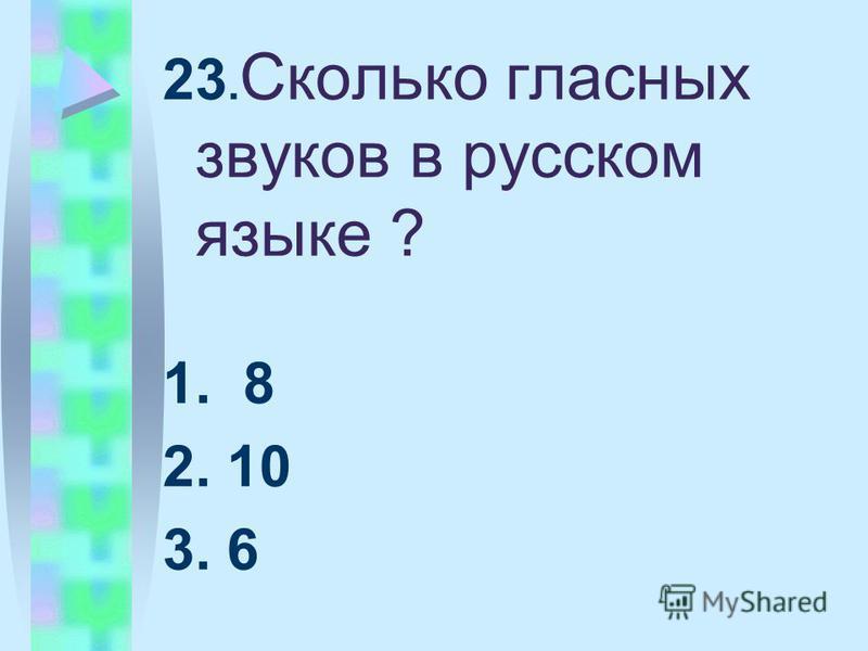 23. Сколько гласных звуков в русском языке ? 1. 8 2. 10 3. 6