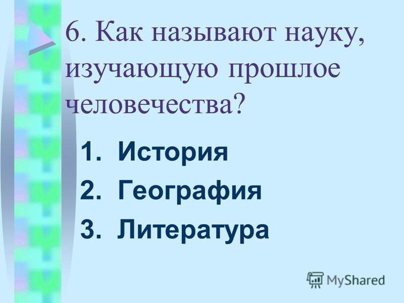 6. Как называют науку, изучающую прошлое человечества? 1. История 2. География 3. Литература